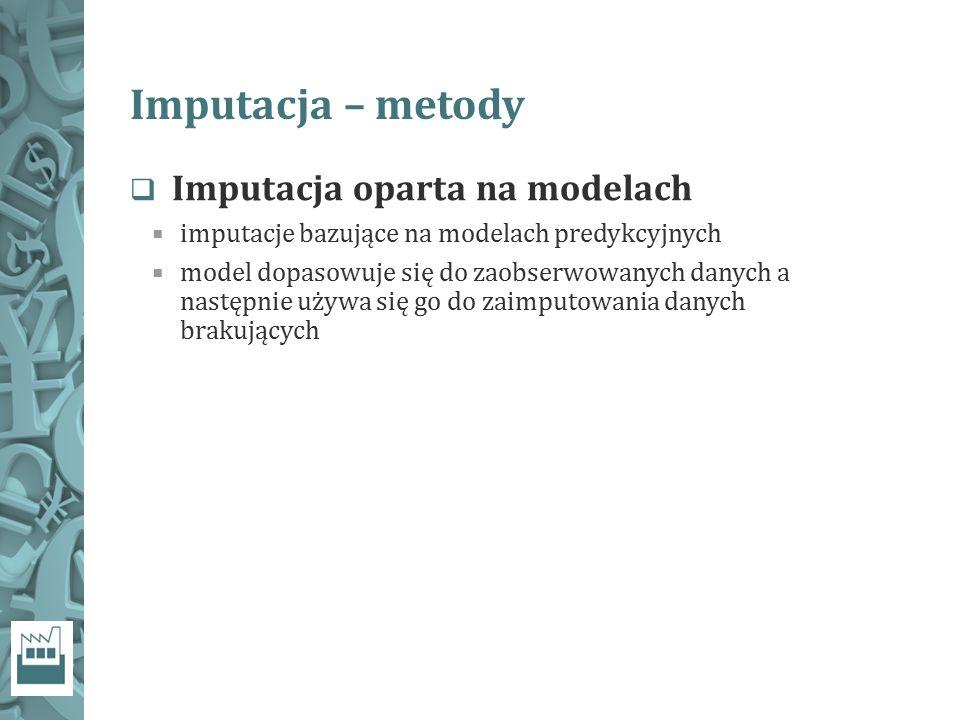 Imputacja – metody  Imputacja oparta na modelach  imputacje bazujące na modelach predykcyjnych  model dopasowuje się do zaobserwowanych danych a na