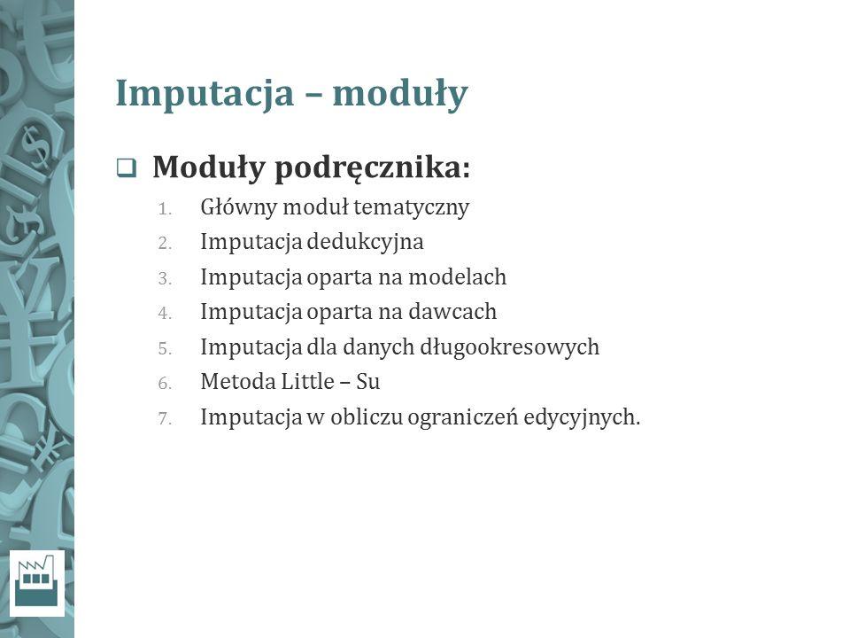 Imputacja – moduły  Moduły podręcznika: 1. Główny moduł tematyczny 2. Imputacja dedukcyjna 3. Imputacja oparta na modelach 4. Imputacja oparta na daw