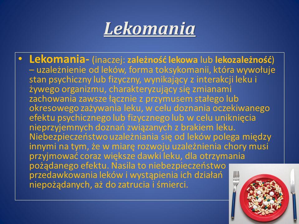 Lekomania Lekomania- (inaczej: zależność lekowa lub lekozależność) – uzależnienie od leków, forma toksykomanii, która wywołuje stan psychiczny lub fizyczny, wynikający z interakcji leku i żywego organizmu, charakteryzujący się zmianami zachowania zawsze łącznie z przymusem stałego lub okresowego zażywania leku, w celu doznania oczekiwanego efektu psychicznego lub fizycznego lub w celu uniknięcia nieprzyjemnych doznań związanych z brakiem leku.