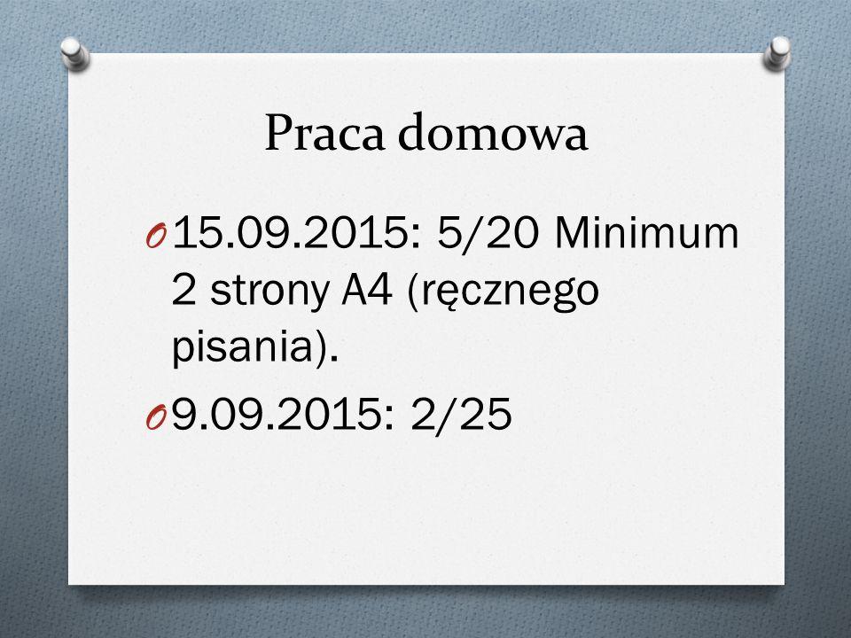Praca domowa O 15.09.2015: 5/20 Minimum 2 strony A4 (ręcznego pisania). O 9.09.2015: 2/25