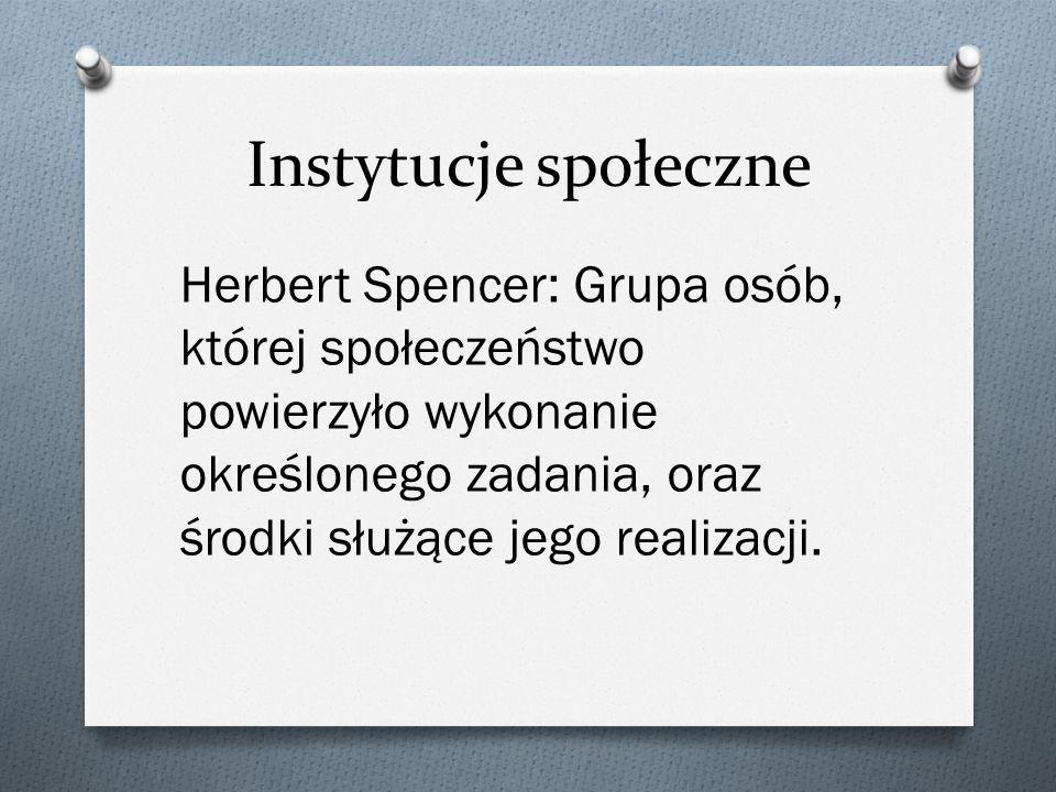 Instytucje społeczne Herbert Spencer: Grupa osób, której społeczeństwo powierzyło wykonanie określonego zadania, oraz środki służące jego realizacji.