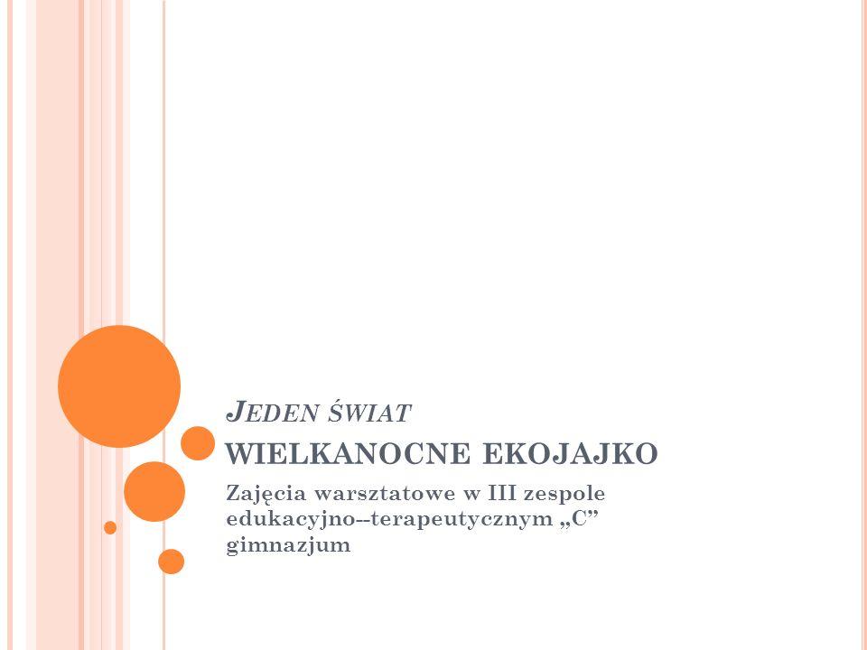 """J EDEN ŚWIAT WIELKANOCNE EKOJAJKO Zajęcia warsztatowe w III zespole edukacyjno--terapeutycznym """"C gimnazjum"""