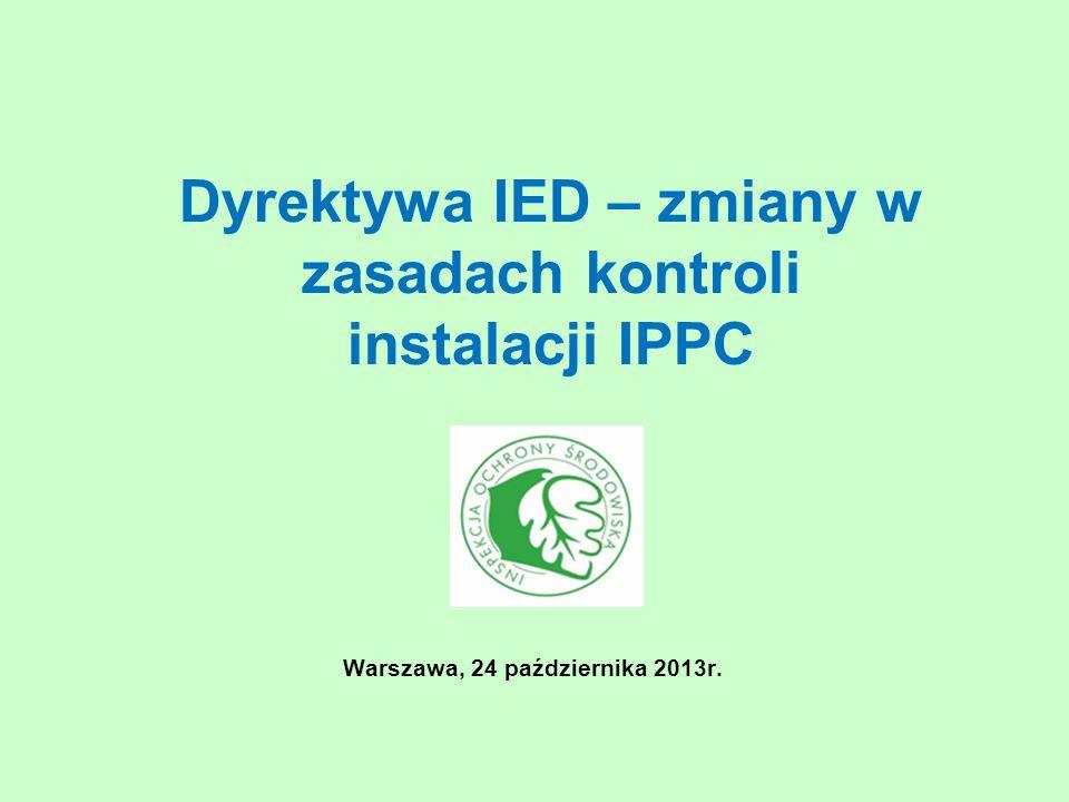 Dyrektywa IED – zmiany w zasadach kontroli instalacji IPPC Warszawa, 24 października 2013r.