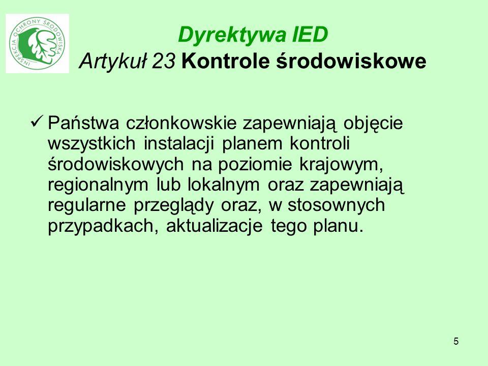 5 Dyrektywa IED Artykuł 23 Kontrole środowiskowe Państwa członkowskie zapewniają objęcie wszystkich instalacji planem kontroli środowiskowych na pozio