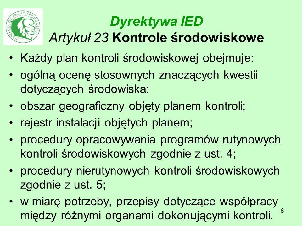 6 Dyrektywa IED Artykuł 23 Kontrole środowiskowe Każdy plan kontroli środowiskowej obejmuje: ogólną ocenę stosownych znaczących kwestii dotyczących śr