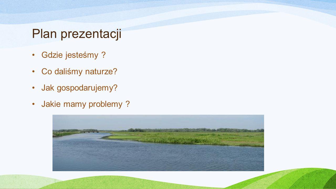 Plan prezentacji Gdzie jesteśmy ? Co daliśmy naturze? Jak gospodarujemy? Jakie mamy problemy ?