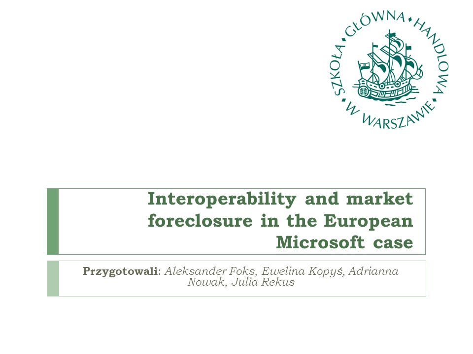 Interoperability and market foreclosure in the European Microsoft case Przygotowali : Aleksander Foks, Ewelina Kopyś, Adrianna Nowak, Julia Rekus