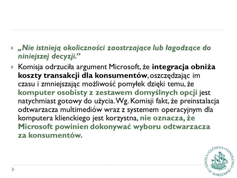 """ """"Nie istnieją okoliczności zaostrzające lub łagodzące do niniejszej decyzji.""""  Komisja odrzuciła argument Microsoft, że integracja obniża koszty tr"""