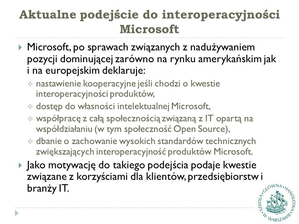 Aktualne podejście do interoperacyjności Microsoft  Microsoft, po sprawach związanych z nadużywaniem pozycji dominującej zarówno na rynku amerykańskim jak i na europejskim deklaruje:  nastawienie kooperacyjne jeśli chodzi o kwestie interoperacyjności produktów,  dostęp do własności intelektualnej Microsoft,  współpracę z całą społecznością związaną z IT opartą na współdziałaniu (w tym społeczność Open Source),  dbanie o zachowanie wysokich standardów technicznych zwiększających interoperacyjność produktów Microsoft.
