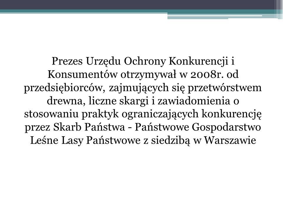 Prezes Urzędu Ochrony Konkurencji i Konsumentów otrzymywał w 2008r. od przedsiębiorców, zajmujących się przetwórstwem drewna, liczne skargi i zawiadom