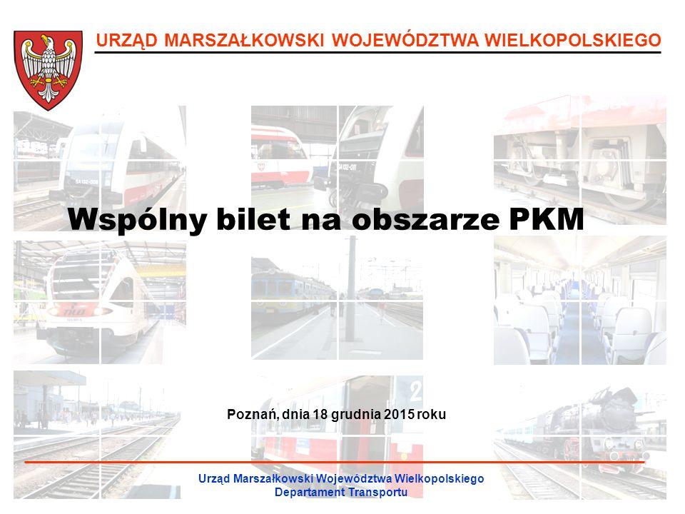 URZĄD MARSZAŁKOWSKI WOJEWÓDZTWA WIELKOPOLSKIEGO Wspólny bilet na obszarze PKM Urząd Marszałkowski Województwa Wielkopolskiego Departament Transportu Poznań, dnia 18 grudnia 2015 roku