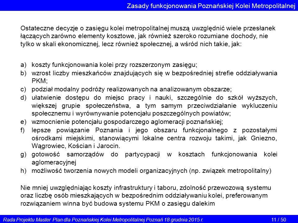 Zasady funkcjonowania Poznańskiej Kolei Metropolitalnej Ostateczne decyzje o zasięgu kolei metropolitalnej muszą uwzględnić wiele przesłanek łączących zarówno elementy kosztowe, jak również szeroko rozumiane dochody, nie tylko w skali ekonomicznej, lecz również społecznej, a wśród nich takie, jak: a) koszty funkcjonowania kolei przy rozszerzonym zasięgu; b)wzrost liczby mieszkańców znajdujących się w bezpośredniej strefie oddziaływania PKM; c)podział modalny podróży realizowanych na analizowanym obszarze; d)ułatwienie dostępu do miejsc pracy i nauki, szczególnie do szkół wyższych, większej grupie społeczeństwa, a tym samym przeciwdziałanie wykluczeniu społecznemu i wyrównywanie potencjału poszczególnych powiatów; e)wzmocnienie potencjału gospodarczego aglomeracji poznańskiej; f)lepsze powiązanie Poznania i jego obszaru funkcjonalnego z pozostałymi ośrodkami miejskimi, stanowiącymi lokalne centra rozwoju takimi, jak Gniezno, Wągrowiec, Kościan i Jarocin.