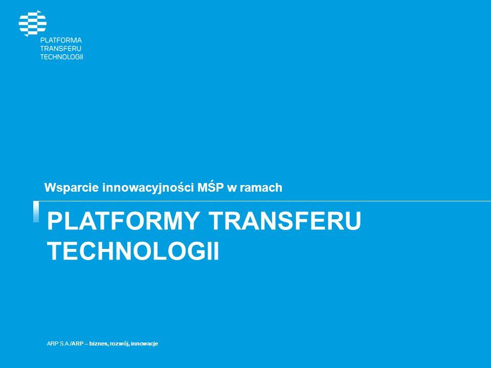 PLATFORMY TRANSFERU TECHNOLOGII Wsparcie innowacyjności MŚP w ramach ARP S.A./ARP – biznes, rozwój, innowacje