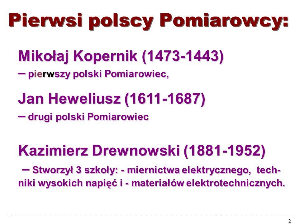 Pierwsi polscy Pomiarowcy: Mikołaj Kopernik (1473-1443) – pierwszy polski Pomiarowiec, Jan Heweliusz (1611-1687) – drugi polski Pomiarowiec Kazimierz Drewnowski (1881-1952) – Stworzył 3 szkoły: - miernictwa elektrycznego, tech- niki wysokich napięć i - materiałów elektrotechnicznych.