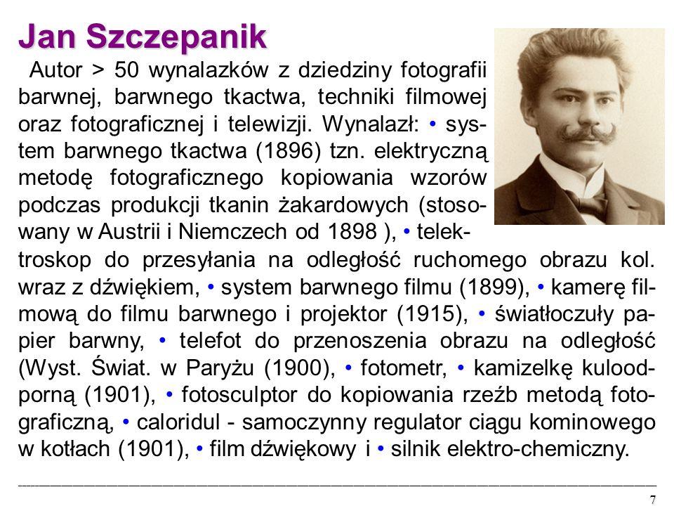 Jan Szczepanik Autor > 50 wynalazków z dziedziny fotografii barwnej, barwnego tkactwa, techniki filmowej oraz fotograficznej i telewizji.