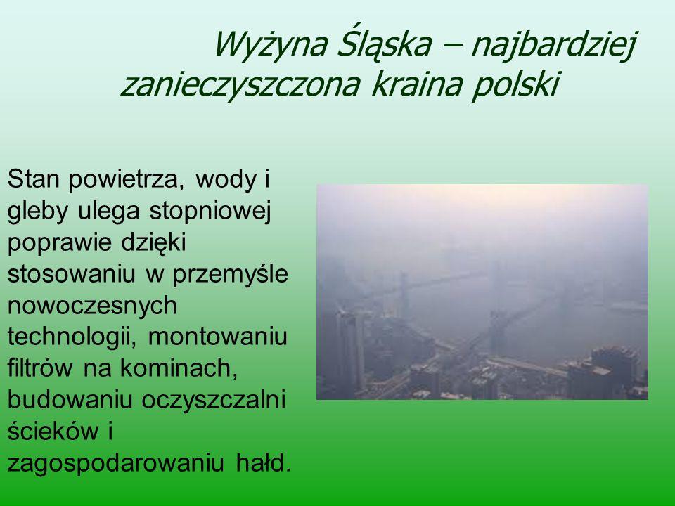 Wyżyna Śląska – najbardziej zanieczyszczona kraina polski Stan powietrza, wody i gleby ulega stopniowej poprawie dzięki stosowaniu w przemyśle nowocze