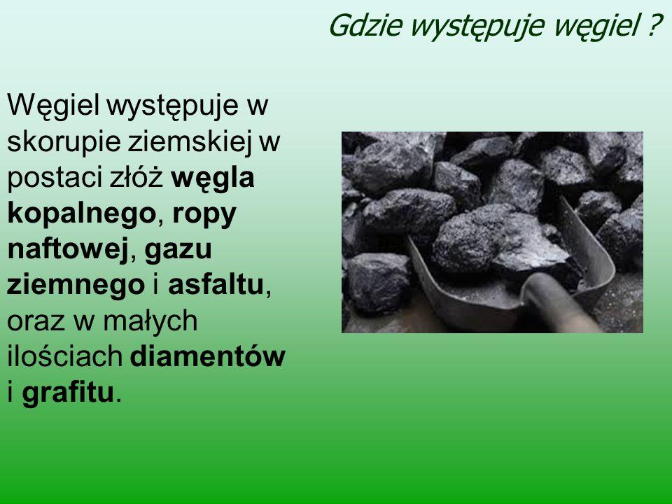 Gdzie występuje węgiel ? Węgiel występuje w skorupie ziemskiej w postaci złóż węgla kopalnego, ropy naftowej, gazu ziemnego i asfaltu, oraz w małych i