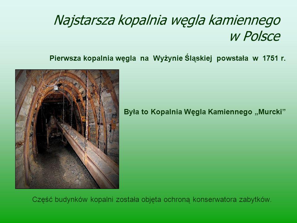 """Najstarsza kopalnia węgla kamiennego w Polsce Pierwsza kopalnia węgla na Wyżynie Śląskiej powstała w 1751 r. Była to Kopalnia Węgla Kamiennego """"Murcki"""