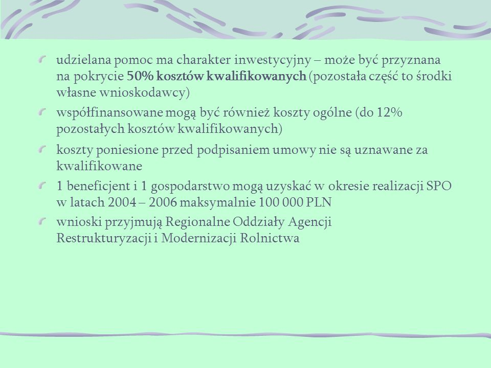 koszty poniesione przed podpisaniem umowy nie są uznawane za kwalifikowane 1 beneficjent i 1 gospodarstwo mogą uzyskać w okresie realizacji SPO w latach 2004 – 2006 maksymalnie 100 000 PLN wnioski przyjmują Regionalne Oddziały Agencji Restrukturyzacji i Modernizacji Rolnictwa udzielana pomoc ma charakter inwestycyjny – może być przyznana na pokrycie 50% kosztów kwalifikowanych (pozostała część to środki własne wnioskodawcy) współfinansowane mogą być również koszty ogólne (do 12% pozostałych kosztów kwalifikowanych)