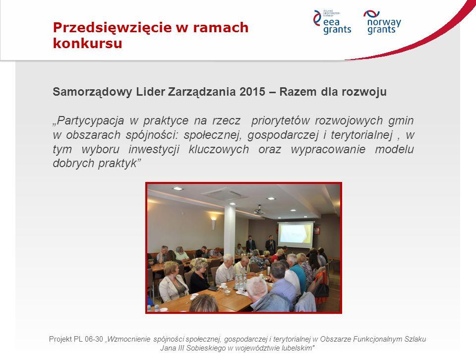 """Samorządowy Lider Zarządzania 2015 – Razem dla rozwoju """"Partycypacja w praktyce na rzecz priorytetów rozwojowych gmin w obszarach spójności: społecznej, gospodarczej i terytorialnej, w tym wyboru inwestycji kluczowych oraz wypracowanie modelu dobrych praktyk Przedsięwzięcie w ramach konkursu Projekt PL 06-30 """"Wzmocnienie spójności społecznej, gospodarczej i terytorialnej w Obszarze Funkcjonalnym Szlaku Jana III Sobieskiego w województwie lubelskim"""