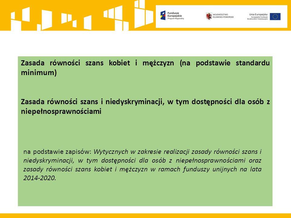 Zasada równości szans kobiet i mężczyzn (na podstawie standardu minimum) Zasada równości szans i niedyskryminacji, w tym dostępności dla osób z niepełnosprawnościami na podstawie zapisów: Wytycznych w zakresie realizacji zasady równości szans i niedyskryminacji, w tym dostępności dla osób z niepełnosprawnościami oraz zasady równości szans kobiet i mężczyzn w ramach funduszy unijnych na lata 2014-2020.
