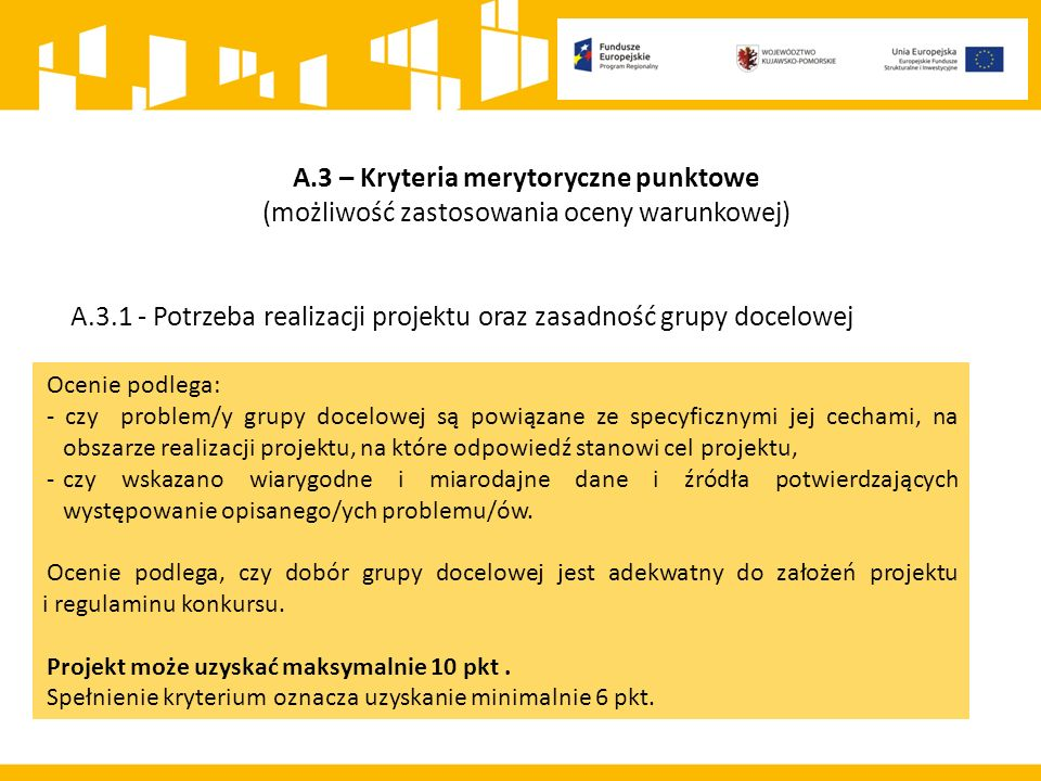 A.3 – Kryteria merytoryczne punktowe (możliwość zastosowania oceny warunkowej) A.3.1 - Potrzeba realizacji projektu oraz zasadność grupy docelowej Ocenie podlega: - czy problem/y grupy docelowej są powiązane ze specyficznymi jej cechami, na obszarze realizacji projektu, na które odpowiedź stanowi cel projektu, -czy wskazano wiarygodne i miarodajne dane i źródła potwierdzających występowanie opisanego/ych problemu/ów.