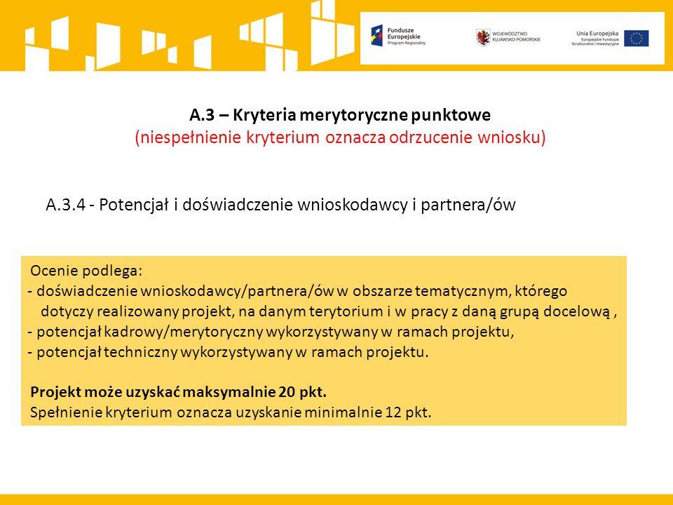 A.3 – Kryteria merytoryczne punktowe (niespełnienie kryterium oznacza odrzucenie wniosku) A.3.4 - Potencjał i doświadczenie wnioskodawcy i partnera/ów Ocenie podlega: - doświadczenie wnioskodawcy/partnera/ów w obszarze tematycznym, którego dotyczy realizowany projekt, na danym terytorium i w pracy z daną grupą docelową, - potencjał kadrowy/merytoryczny wykorzystywany w ramach projektu, - potencjał techniczny wykorzystywany w ramach projektu.