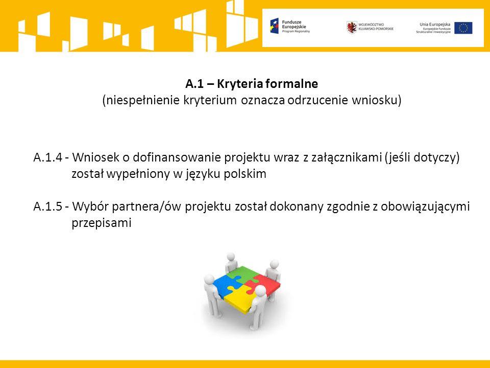 A.1 – Kryteria formalne (niespełnienie kryterium oznacza odrzucenie wniosku) A.1.4 - Wniosek o dofinansowanie projektu wraz z załącznikami (jeśli dotyczy) został wypełniony w języku polskim A.1.5 - Wybór partnera/ów projektu został dokonany zgodnie z obowiązującymi przepisami