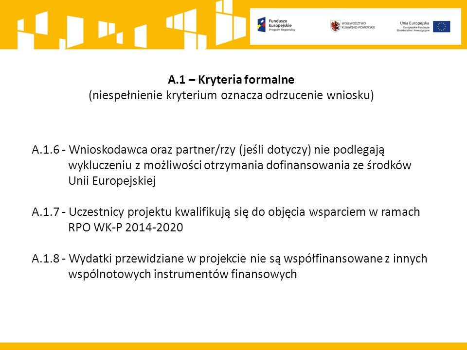 A.1 – Kryteria formalne (niespełnienie kryterium oznacza odrzucenie wniosku) A.1.6 - Wnioskodawca oraz partner/rzy (jeśli dotyczy) nie podlegają wykluczeniu z możliwości otrzymania dofinansowania ze środków Unii Europejskiej A.1.7 - Uczestnicy projektu kwalifikują się do objęcia wsparciem w ramach RPO WK-P 2014-2020 A.1.8 - Wydatki przewidziane w projekcie nie są współfinansowane z innych wspólnotowych instrumentów finansowych