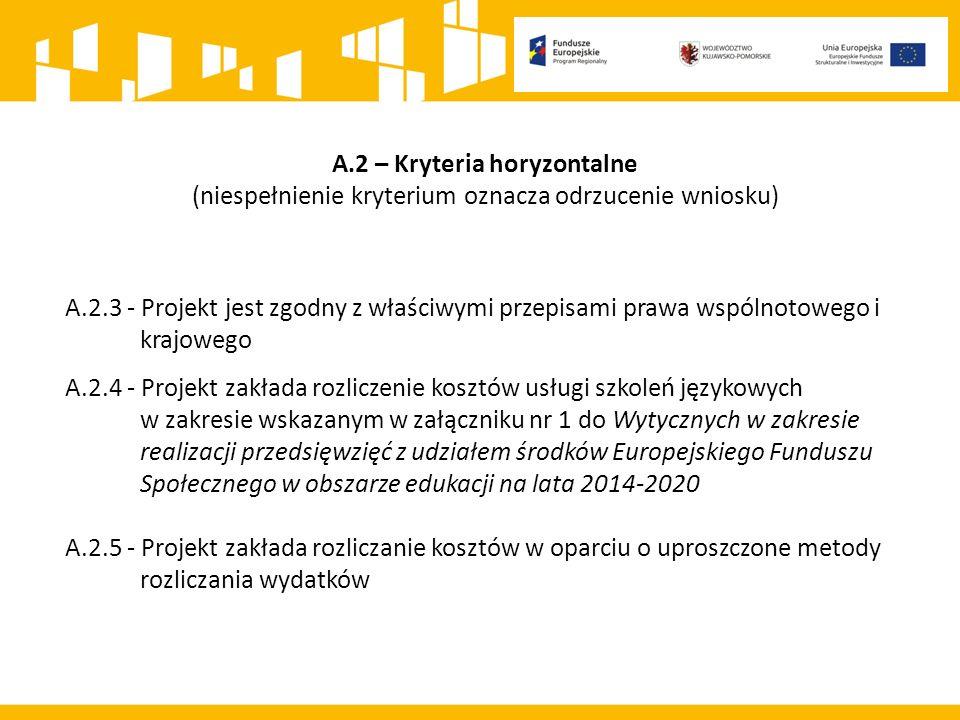 A.2 – Kryteria horyzontalne (niespełnienie kryterium oznacza odrzucenie wniosku) A.2.3 - Projekt jest zgodny z właściwymi przepisami prawa wspólnotowego i krajowego A.2.4 - Projekt zakłada rozliczenie kosztów usługi szkoleń językowych w zakresie wskazanym w załączniku nr 1 do Wytycznych w zakresie realizacji przedsięwzięć z udziałem środków Europejskiego Funduszu Społecznego w obszarze edukacji na lata 2014-2020 A.2.5 - Projekt zakłada rozliczanie kosztów w oparciu o uproszczone metody rozliczania wydatków