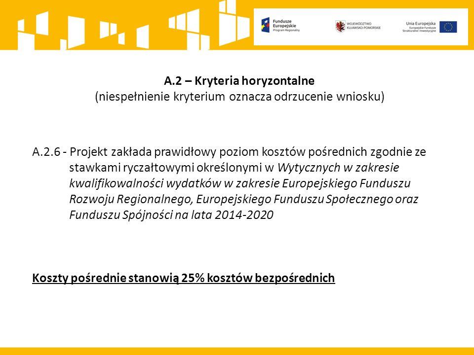 A.2 – Kryteria horyzontalne (niespełnienie kryterium oznacza odrzucenie wniosku) A.2.6 - Projekt zakłada prawidłowy poziom kosztów pośrednich zgodnie ze stawkami ryczałtowymi określonymi w Wytycznych w zakresie kwalifikowalności wydatków w zakresie Europejskiego Funduszu Rozwoju Regionalnego, Europejskiego Funduszu Społecznego oraz Funduszu Spójności na lata 2014-2020 Koszty pośrednie stanowią 25% kosztów bezpośrednich