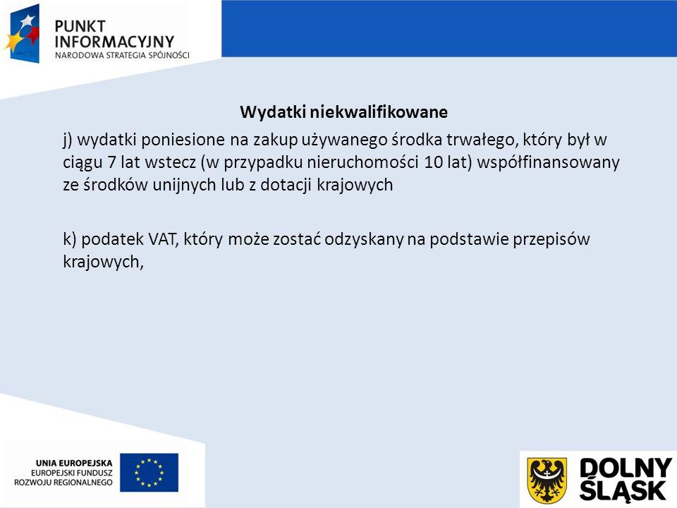 Wydatki niekwalifikowane j) wydatki poniesione na zakup używanego środka trwałego, który był w ciągu 7 lat wstecz (w przypadku nieruchomości 10 lat) współfinansowany ze środków unijnych lub z dotacji krajowych k) podatek VAT, który może zostać odzyskany na podstawie przepisów krajowych,