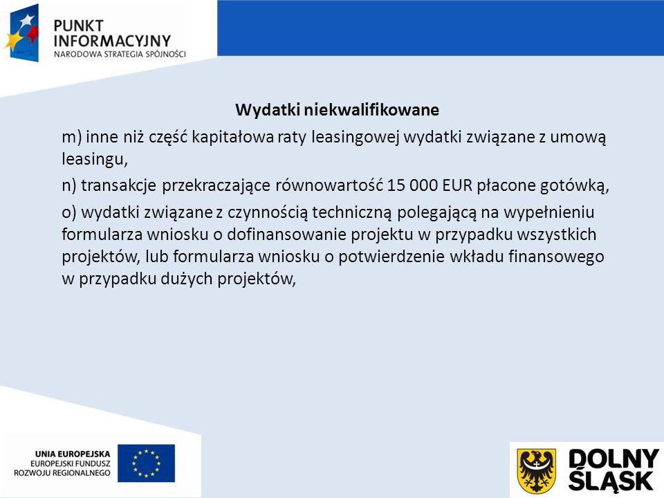 Wydatki niekwalifikowane m) inne niż część kapitałowa raty leasingowej wydatki związane z umową leasingu, n) transakcje przekraczające równowartość 15 000 EUR płacone gotówką, o) wydatki związane z czynnością techniczną polegającą na wypełnieniu formularza wniosku o dofinansowanie projektu w przypadku wszystkich projektów, lub formularza wniosku o potwierdzenie wkładu finansowego w przypadku dużych projektów,