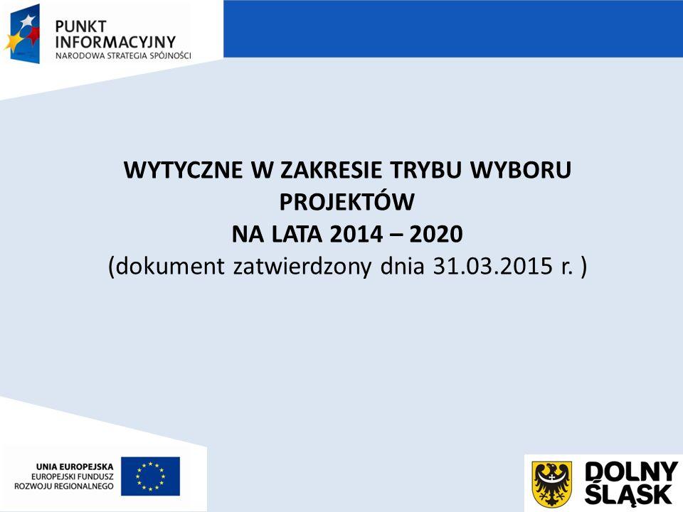WYTYCZNE W ZAKRESIE TRYBU WYBORU PROJEKTÓW NA LATA 2014 – 2020 (dokument zatwierdzony dnia 31.03.2015 r.