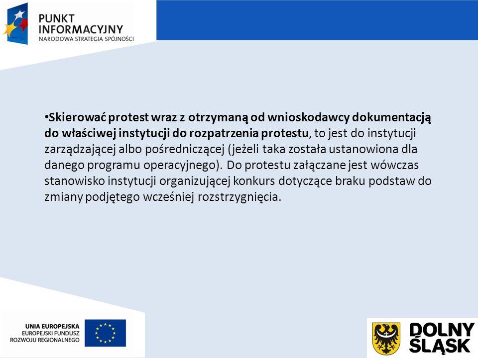 Skierować protest wraz z otrzymaną od wnioskodawcy dokumentacją do właściwej instytucji do rozpatrzenia protestu, to jest do instytucji zarządzającej albo pośredniczącej (jeżeli taka została ustanowiona dla danego programu operacyjnego).