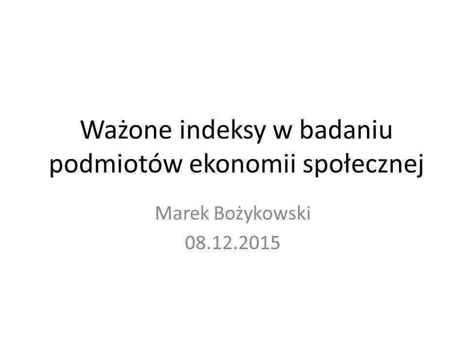 Ważone indeksy w badaniu podmiotów ekonomii społecznej Marek Bożykowski 08.12.2015