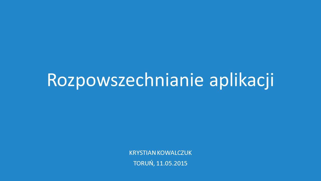 Rozpowszechnianie aplikacji KRYSTIAN KOWALCZUK TORUŃ, 11.05.2015