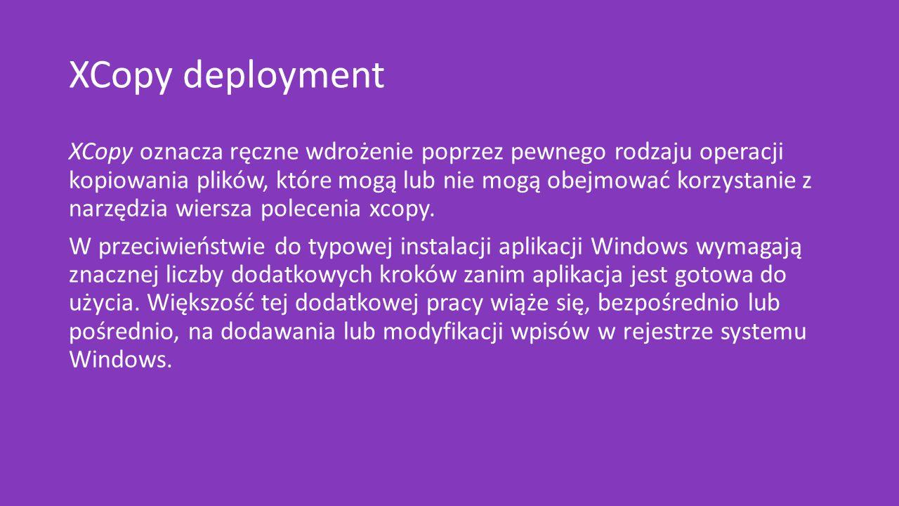 XCopy deployment XCopy oznacza ręczne wdrożenie poprzez pewnego rodzaju operacji kopiowania plików, które mogą lub nie mogą obejmować korzystanie z narzędzia wiersza polecenia xcopy.