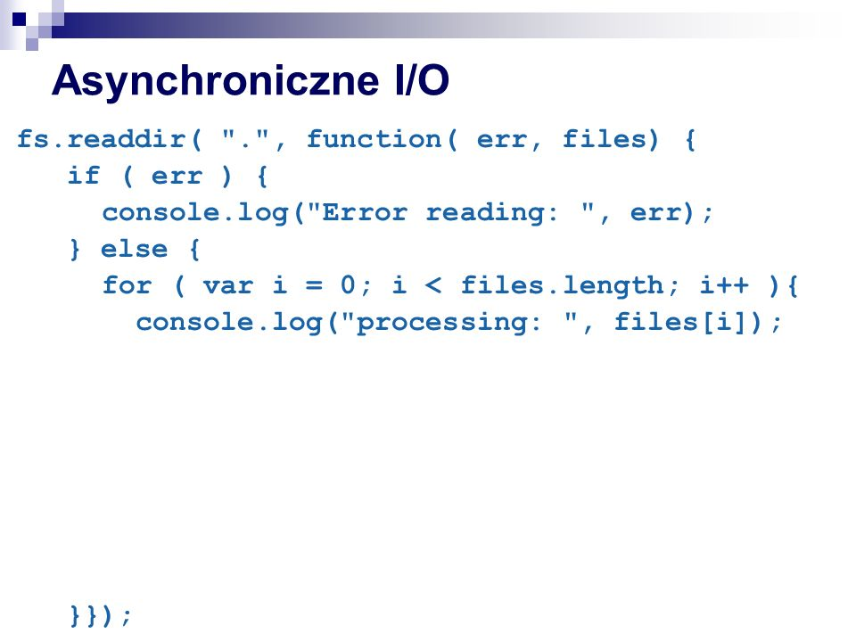 Asynchroniczne I/O fs.readdir( . , function( err, files) { if ( err ) { console.log( Error reading: , err); } else { for ( var i = 0; i < files.length; i++ ){ console.log( processing: , files[i]); }});