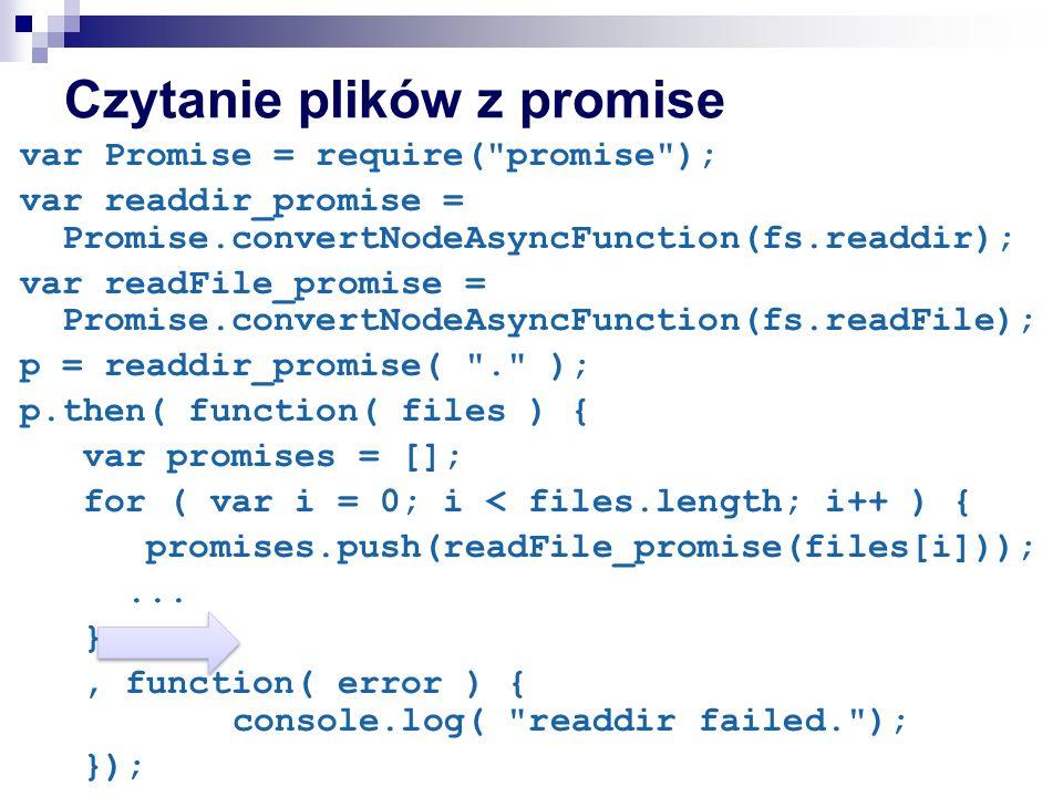 Czytanie plików z promise var Promise = require( promise ); var readdir_promise = Promise.convertNodeAsyncFunction(fs.readdir); var readFile_promise = Promise.convertNodeAsyncFunction(fs.readFile); p = readdir_promise( . ); p.then( function( files ) { var promises = []; for ( var i = 0; i < files.length; i++ ) { promises.push(readFile_promise(files[i]));...