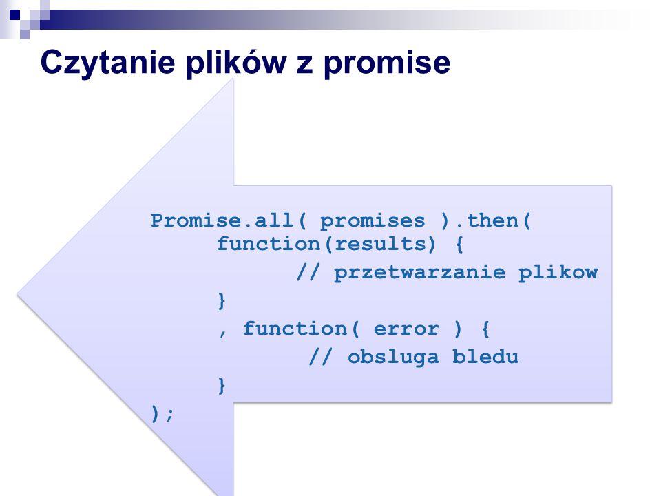 Czytanie plików z promise Promise.all( promises ).then( function(results) { // przetwarzanie plikow }, function( error ) { // obsluga bledu } );