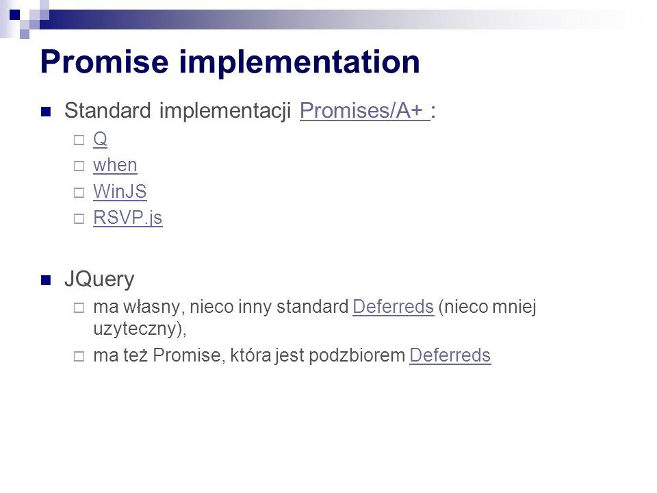 Promise implementation Standard implementacji Promises/A+ :Promises/A+  Q Q  when when  WinJS WinJS  RSVP.js RSVP.js JQuery  ma własny, nieco inny standard Deferreds (nieco mniej uzyteczny),Deferreds  ma też Promise, która jest podzbiorem DeferredsDeferreds