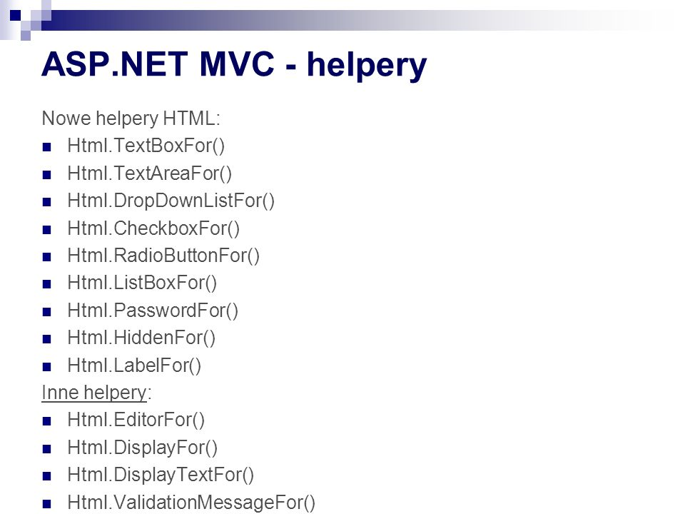 ASP.NET MVC - helpery Nowe helpery HTML: Html.TextBoxFor() Html.TextAreaFor() Html.DropDownListFor() Html.CheckboxFor() Html.RadioButtonFor() Html.ListBoxFor() Html.PasswordFor() Html.HiddenFor() Html.LabelFor() Inne helpery: Html.EditorFor() Html.DisplayFor() Html.DisplayTextFor() Html.ValidationMessageFor()