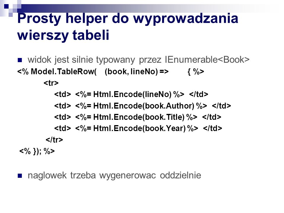Prosty helper do wyprowadzania wierszy tabeli widok jest silnie typowany przez IEnumerable { %> naglowek trzeba wygenerowac oddzielnie