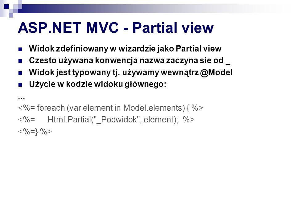 ASP.NET MVC - Partial view Widok zdefiniowany w wizardzie jako Partial view Czesto używana konwencja nazwa zaczyna sie od _ Widok jest typowany tj.