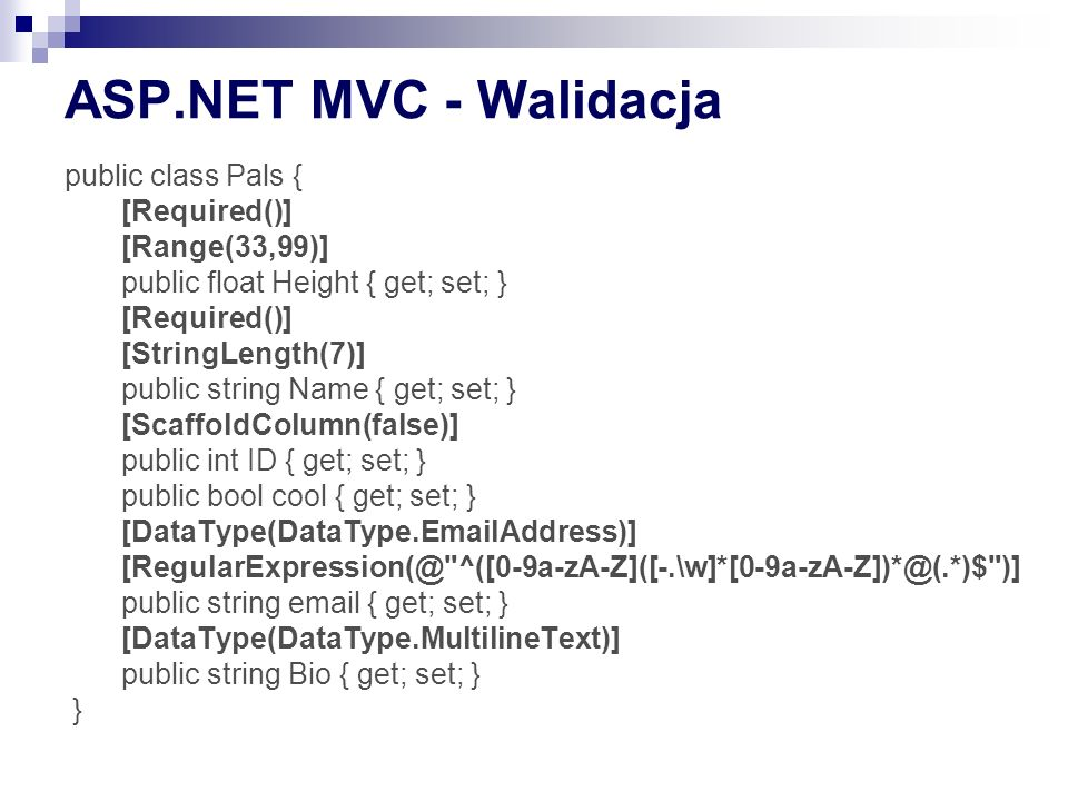 ASP.NET MVC - Walidacja public class Pals { [Required()] [Range(33,99)] public float Height { get; set; } [Required()] [StringLength(7)] public string Name { get; set; } [ScaffoldColumn(false)] public int ID { get; set; } public bool cool { get; set; } [DataType(DataType.EmailAddress)] [RegularExpression(@ ^([0-9a-zA-Z]([-.\w]*[0-9a-zA-Z])*@(.*)$ )] public string email { get; set; } [DataType(DataType.MultilineText)] public string Bio { get; set; } }