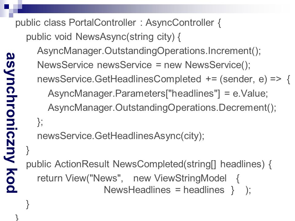 asynchroniczny kod public class PortalController : AsyncController { public void NewsAsync(string city) { AsyncManager.OutstandingOperations.Increment(); NewsService newsService = new NewsService(); newsService.GetHeadlinesCompleted += (sender, e) => { AsyncManager.Parameters[ headlines ] = e.Value; AsyncManager.OutstandingOperations.Decrement(); }; newsService.GetHeadlinesAsync(city); } public ActionResult NewsCompleted(string[] headlines) { return View( News , new ViewStringModel { NewsHeadlines = headlines } ); }