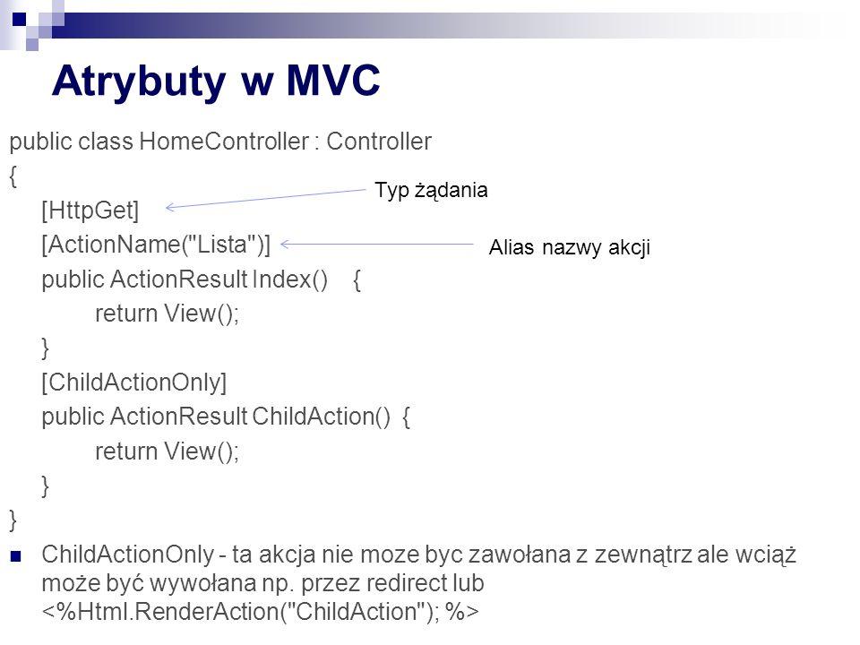 Atrybuty w MVC public class HomeController : Controller { [HttpGet] [ActionName( Lista )] public ActionResult Index(){ return View(); } [ChildActionOnly] public ActionResult ChildAction() { return View(); } ChildActionOnly - ta akcja nie moze byc zawołana z zewnątrz ale wciąż może być wywołana np.