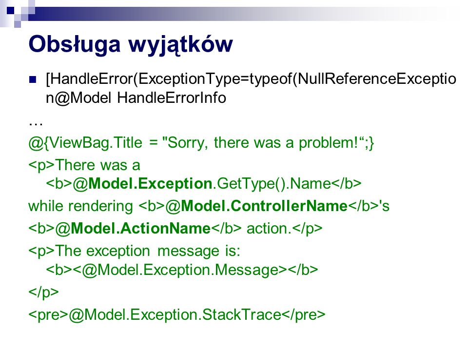 Obsługa wyjątków [HandleError(ExceptionType=typeof(NullReferenceExceptio n@Model HandleErrorInfo … @{ViewBag.Title = Sorry, there was a problem! ;} There was a @Model.Exception.GetType().Name while rendering @Model.ControllerName s @Model.ActionName action.