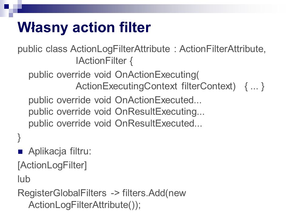 Własny action filter public class ActionLogFilterAttribute : ActionFilterAttribute, IActionFilter { public override void OnActionExecuting( ActionExecutingContext filterContext) {...